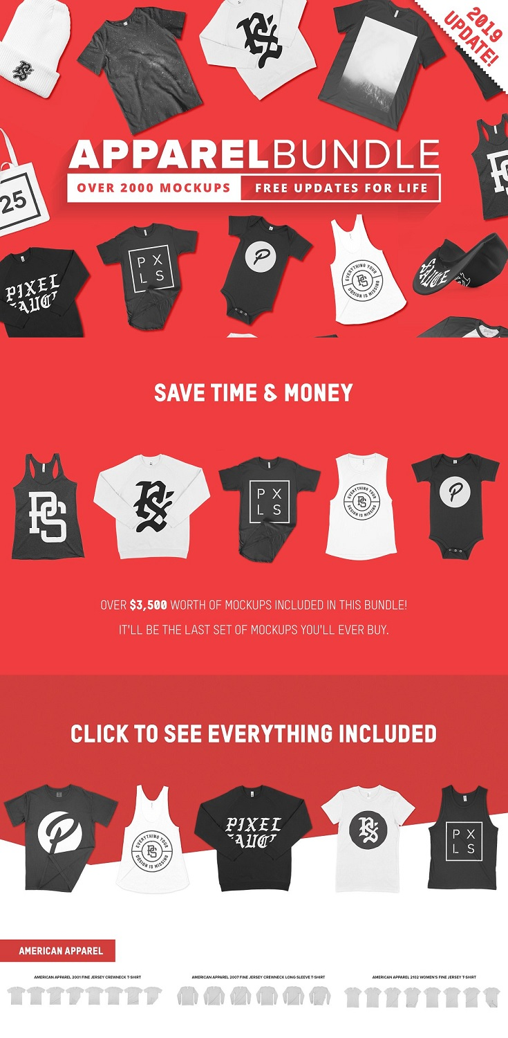 2000+ Apparel Mockups Bundle The most comprehensive apparel bundle on Creative market. Includes everything you'll ever need for your clothing mockup needs! Constantly updated with new products!  No more expensive photoshoots or messing about editing hundreds of photos. Jump straight into creating beautiful images for your store! Includes how to guide for beginners so get it today and start creating beautiful graphics your customers will love